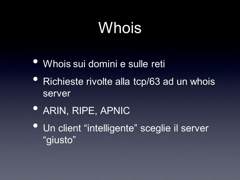 Whois Whois sui domini e sulle reti Richieste rivolte alla tcp/63 ad un whois server ARIN, RIPE, APNIC Un client intelligente sceglie il server giusto