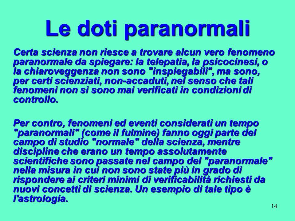 14 Le doti paranormali Certa scienza non riesce a trovare alcun vero fenomeno paranormale da spiegare: la telepatia, la psicocinesi, o la chiaroveggen