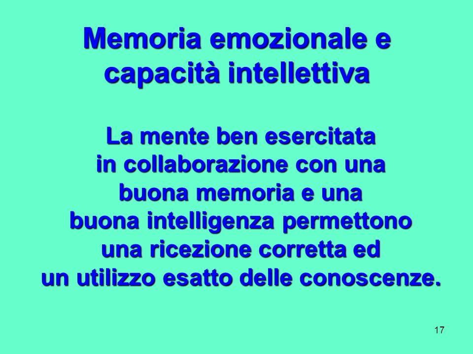 17 Memoria emozionale e capacità intellettiva La mente ben esercitata in collaborazione con una buona memoria e una buona intelligenza permettono una