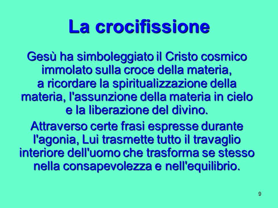 9 La crocifissione Gesù ha simboleggiato il Cristo cosmico immolato sulla croce della materia, a ricordare la spiritualizzazione della materia, l'assu