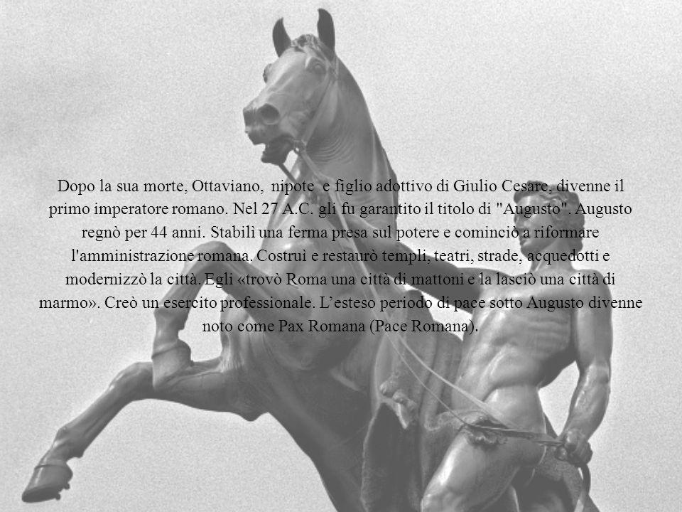 Dopo la sua morte, Ottaviano, nipote e figlio adottivo di Giulio Cesare, divenne il primo imperatore romano. Nel 27 A.C. gli fu garantito il titolo di