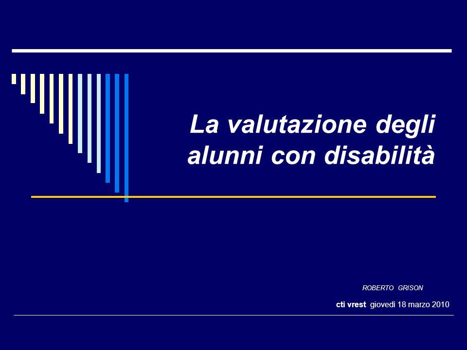 La valutazione degli alunni con disabilità ROBERTO GRISON cti vrest giovedì 18 marzo 2010