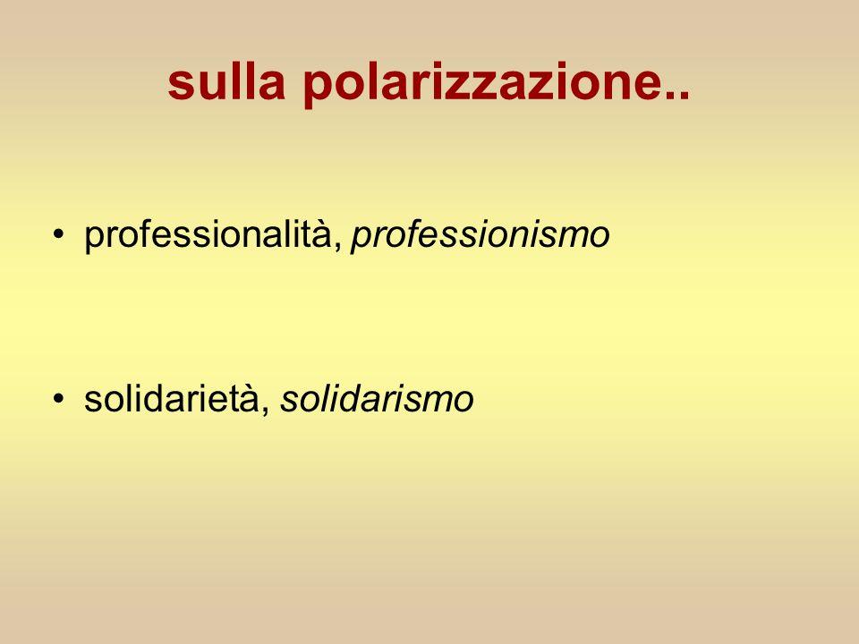 sulla polarizzazione.. professionalità, professionismo solidarietà, solidarismo