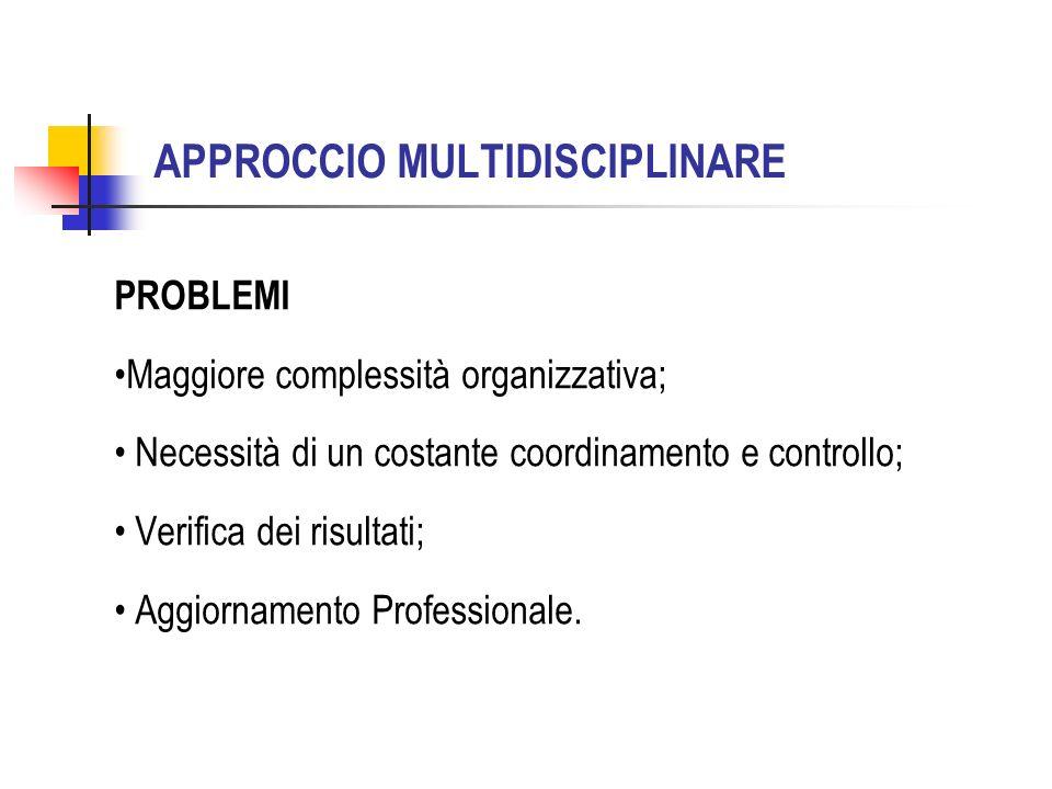 APPROCCIO MULTIDISCIPLINARE PROBLEMI Maggiore complessità organizzativa; Necessità di un costante coordinamento e controllo; Verifica dei risultati; Aggiornamento Professionale.