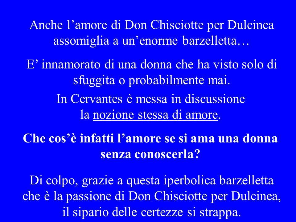 Anche lamore di Don Chisciotte per Dulcinea assomiglia a unenorme barzelletta… E innamorato di una donna che ha visto solo di sfuggita o probabilmente