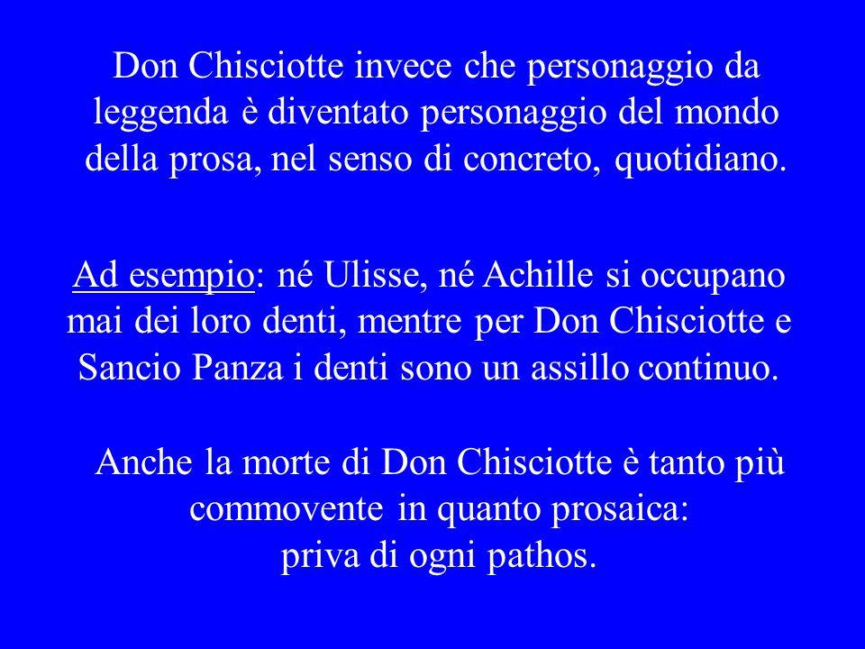 Don Chisciotte invece che personaggio da leggenda è diventato personaggio del mondo della prosa, nel senso di concreto, quotidiano. Anche la morte di