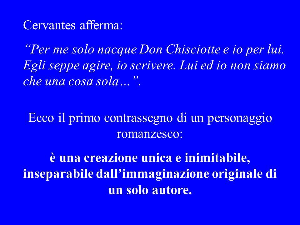Cervantes afferma: Per me solo nacque Don Chisciotte e io per lui. Egli seppe agire, io scrivere. Lui ed io non siamo che una cosa sola…. Ecco il prim