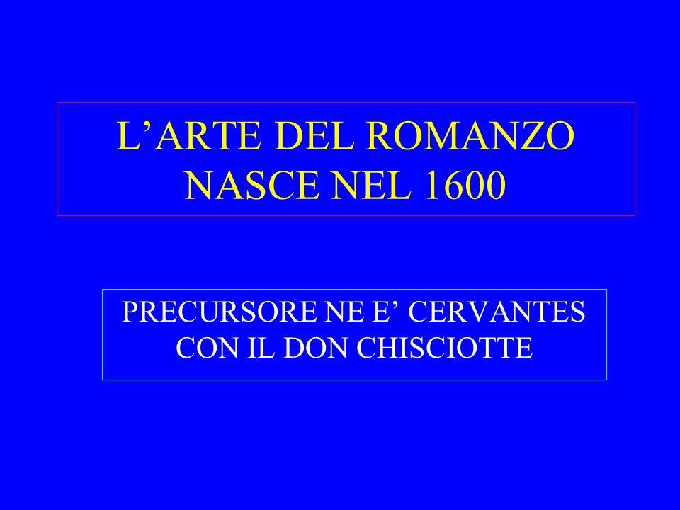 LARTE DEL ROMANZO NASCE NEL 1600 PRECURSORE NE E CERVANTES CON IL DON CHISCIOTTE