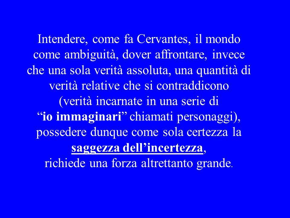 Intendere, come fa Cervantes, il mondo come ambiguità, dover affrontare, invece che una sola verità assoluta, una quantità di verità relative che si c