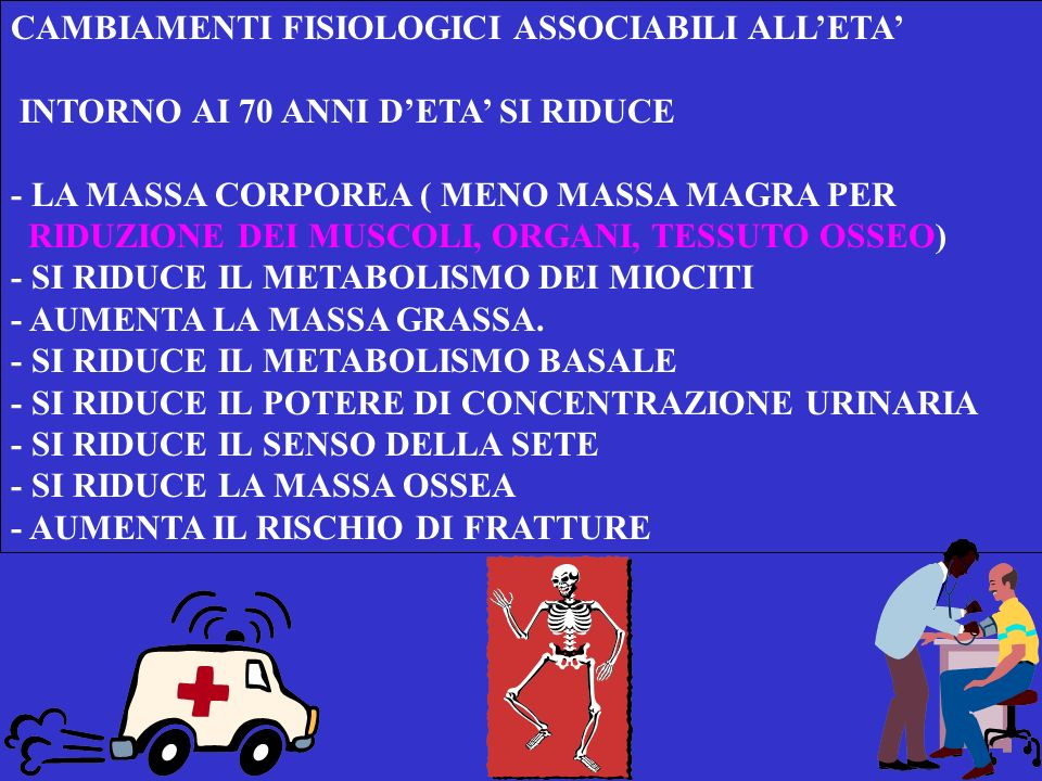 CAMBIAMENTI FISIOLOGICI ASSOCIABILI ALLETA INTORNO AI 70 ANNI DETA SI RIDUCE - LA MASSA CORPOREA ( MENO MASSA MAGRA PER RIDUZIONE DEI MUSCOLI, ORGANI, TESSUTO OSSEO) - SI RIDUCE IL METABOLISMO DEI MIOCITI - AUMENTA LA MASSA GRASSA.
