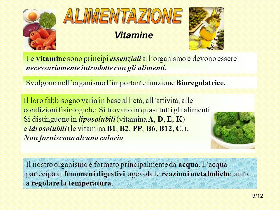 9/12 Vitamine Le vitamine sono principi essenziali allorganismo e devono essere necessariamente introdotte con gli alimenti. Svolgono nellorganismo li