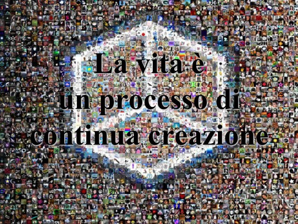 14 La vita è un processo di continua creazione
