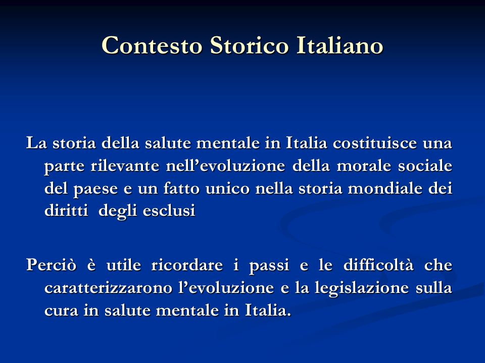 Contesto Storico Italiano La storia della salute mentale in Italia costituisce una parte rilevante nellevoluzione della morale sociale del paese e un