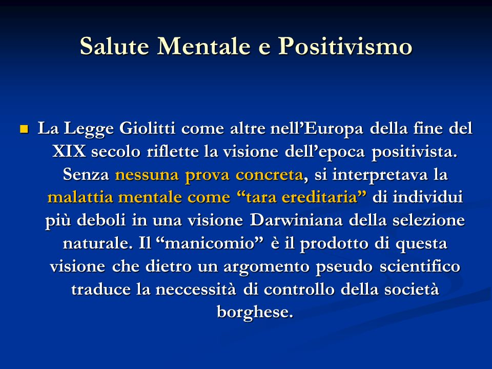 Salute Mentale e Positivismo La Legge Giolitti come altre nellEuropa della fine del XIX secolo riflette la visione dellepoca positivista. Senza nessun