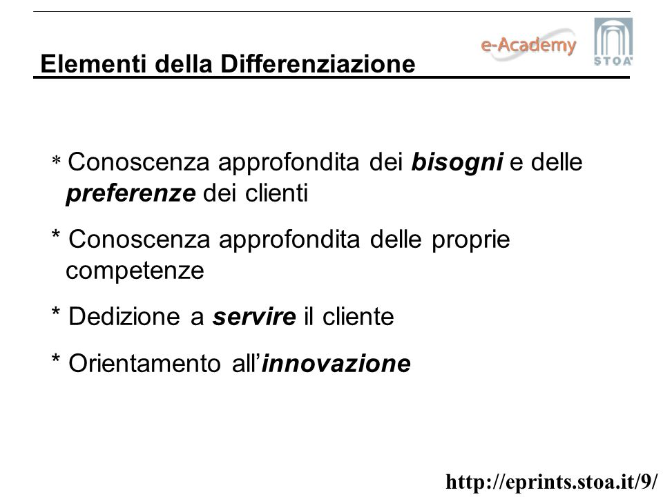 http://eprints.stoa.it/9/ Elementi della Differenziazione * Conoscenza approfondita dei bisogni e delle preferenze dei clienti * Conoscenza approfondi