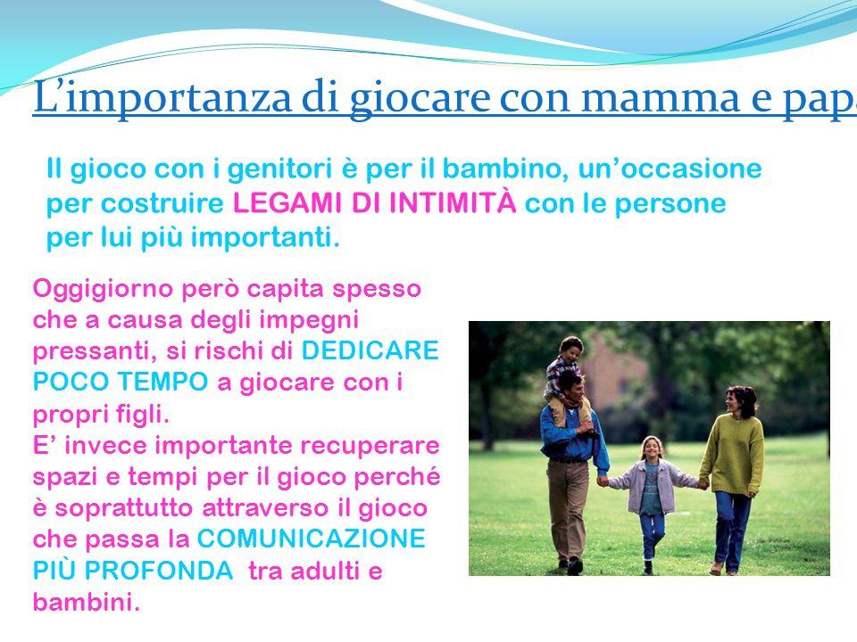 Limportanza di giocare con mamma e papà Il gioco con i genitori è per il bambino, unoccasione per costruire LEGAMI DI INTIMITÀ con le persone per lui