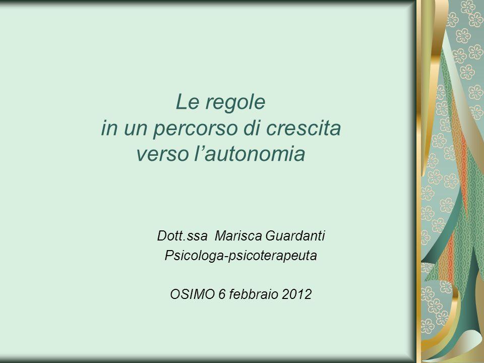 Le regole in un percorso di crescita verso lautonomia Dott.ssa Marisca Guardanti Psicologa-psicoterapeuta OSIMO 6 febbraio 2012