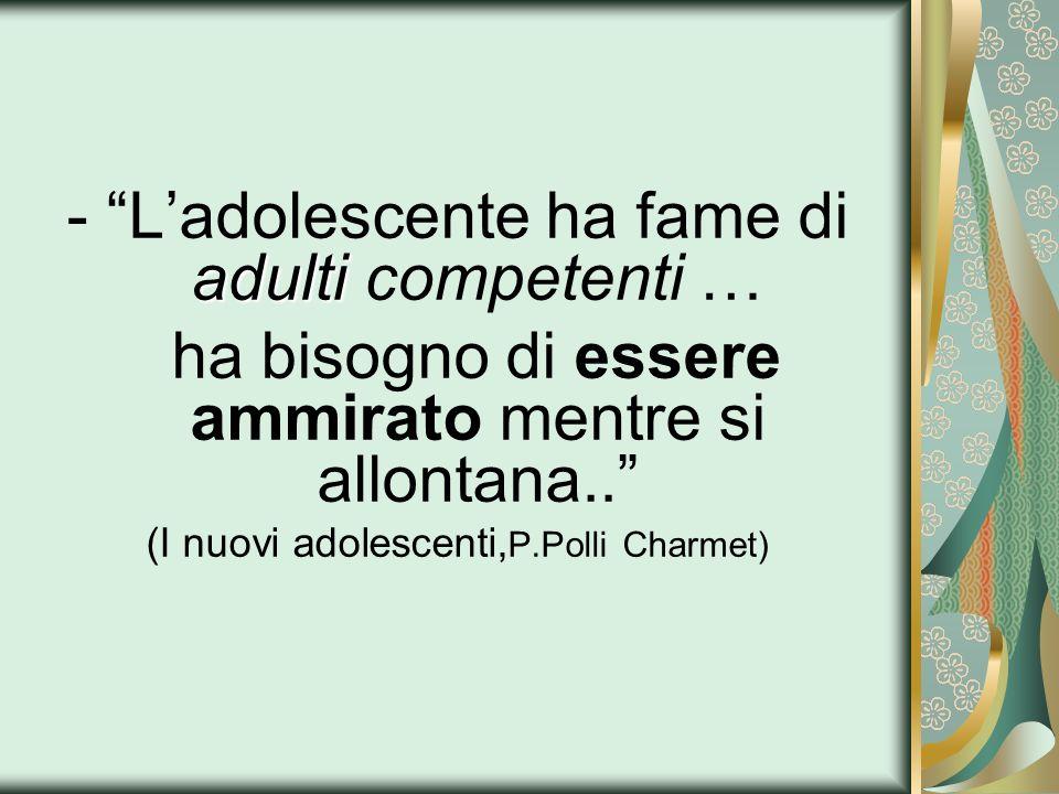 adulti -Ladolescente ha fame di adulti competenti … ha bisogno di essere ammirato mentre si allontana.. (I nuovi adolescenti, P.Polli Charmet)