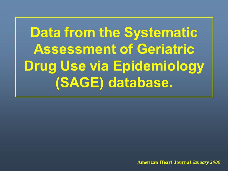Data from the Systematic Assessment of Geriatric Drug Use via Epidemiology (SAGE) database. American Heart Journal January 2000