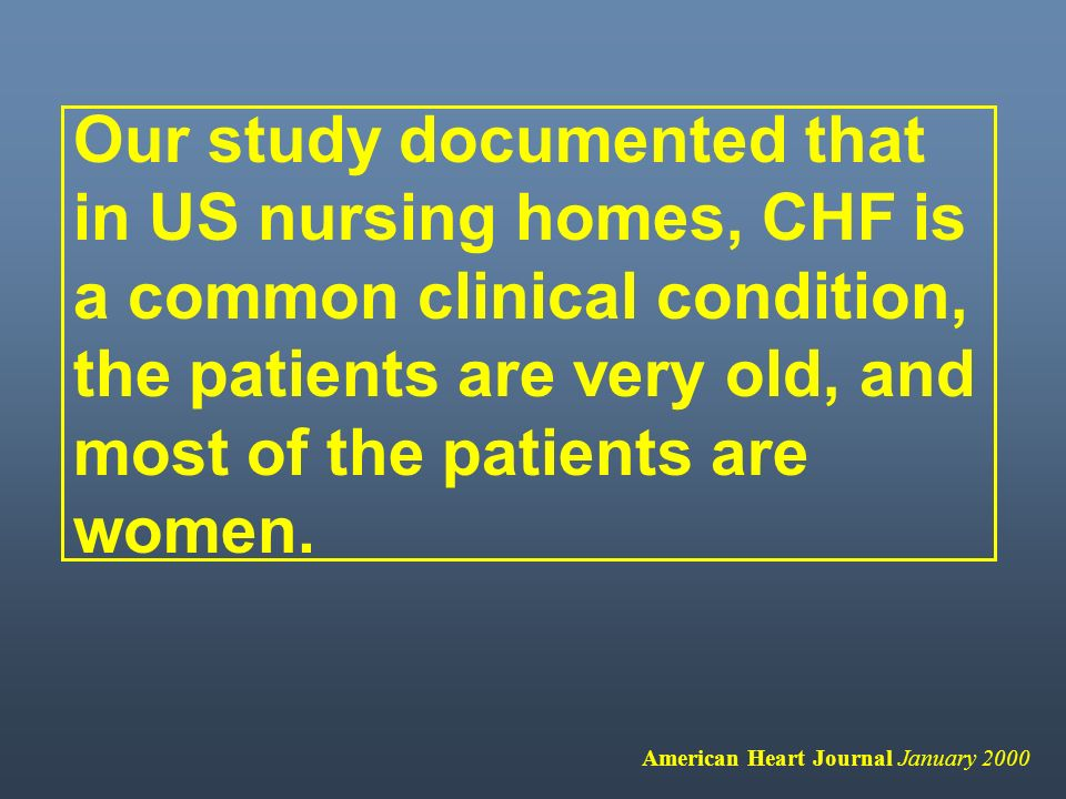 Our study documented that in US nursing homes, CHF is a common clinical condition, the patients are very old, and most of the patients are women. Amer