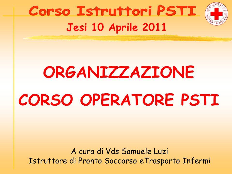 ORGANIZZAZIONE CORSO OPERATORE PSTI A cura di Vds Samuele Luzi Istruttore di Pronto Soccorso eTrasporto Infermi Jesi 10 Aprile 2011