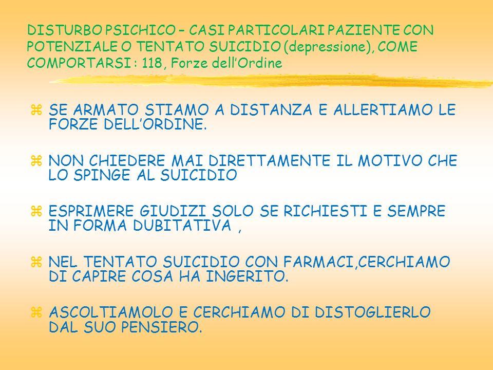 DISTURBO PSICHICO – CASI PARTICOLARI PAZIENTE CON POTENZIALE O TENTATO SUICIDIO (depressione), COME COMPORTARSI : 118, Forze dellOrdine zSE ARMATO STIAMO A DISTANZA E ALLERTIAMO LE FORZE DELLORDINE.
