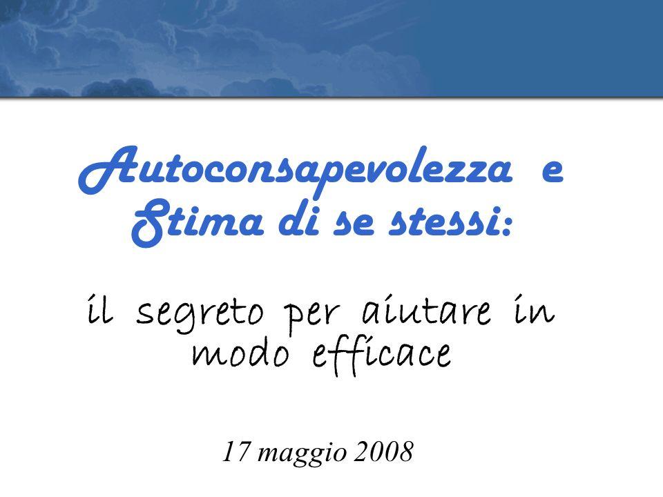 Autoconsapevolezza e Stima di se stessi: il segreto per aiutare in modo efficace 17 maggio 2008