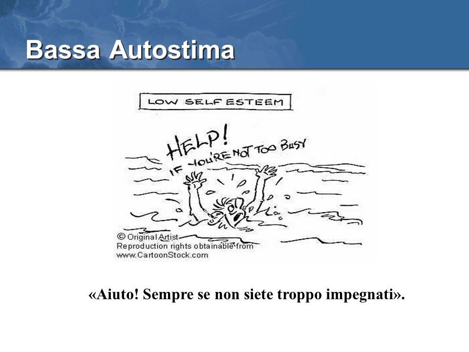 Bassa Autostima «Aiuto! Sempre se non siete troppo impegnati».