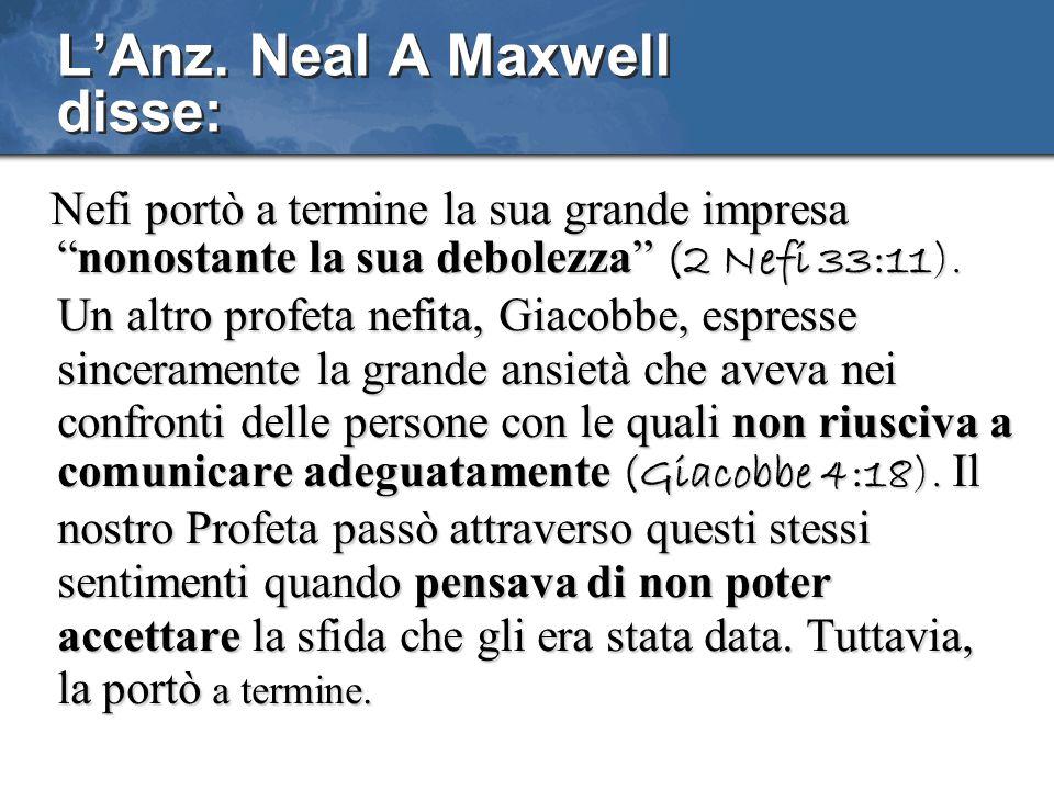 LAnz. Neal A Maxwell disse: Nefi portò a termine la sua grande impresanonostante la sua debolezza (2 Nefi 33:11). Un altro profeta nefita, Giacobbe, e