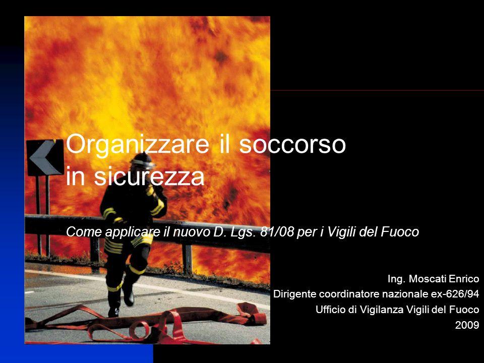 Ing. Moscati Enrico Dirigente coordinatore nazionale ex-626/94 Ufficio di Vigilanza Vigili del Fuoco 2009 Organizzare il soccorso in sicurezza Come ap