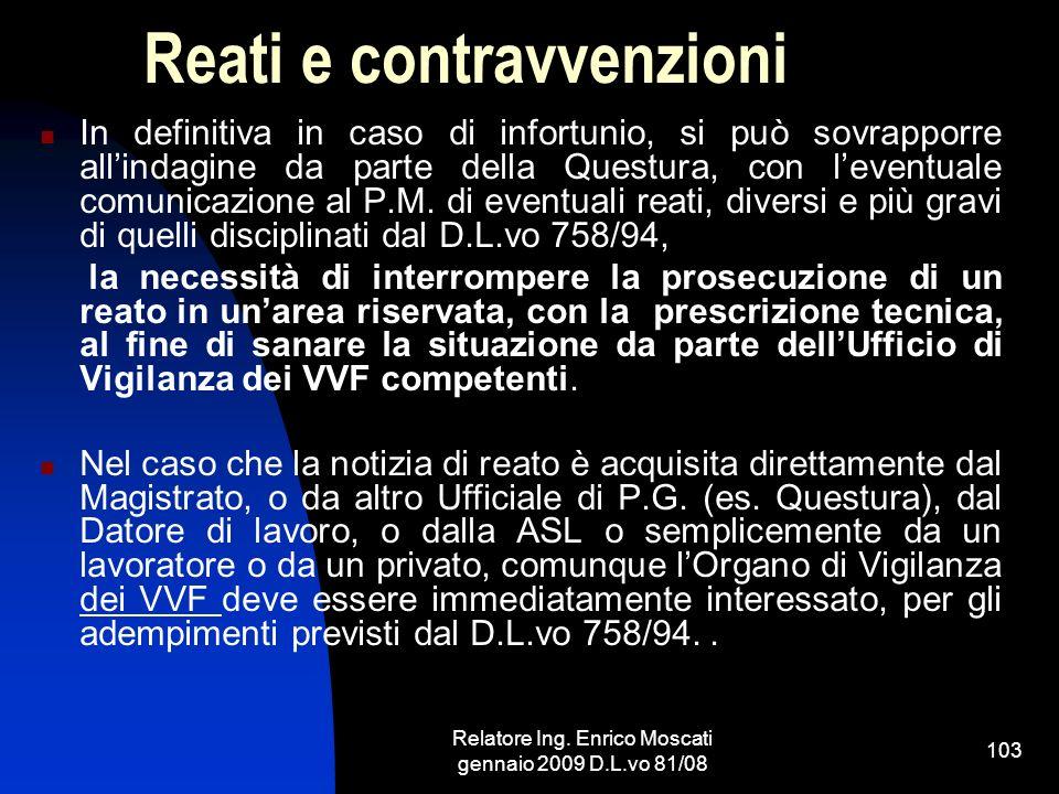Relatore Ing. Enrico Moscati gennaio 2009 D.L.vo 81/08 103 Reati e contravvenzioni In definitiva in caso di infortunio, si può sovrapporre allindagine