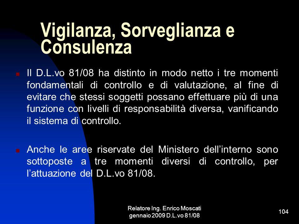 Relatore Ing. Enrico Moscati gennaio 2009 D.L.vo 81/08 104 Vigilanza, Sorveglianza e Consulenza Il D.L.vo 81/08 ha distinto in modo netto i tre moment