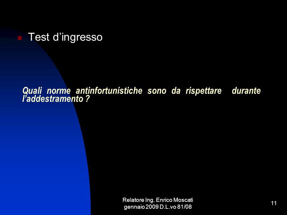 Relatore Ing. Enrico Moscati gennaio 2009 D.L.vo 81/08 11 Quali norme antinfortunistiche sono da rispettare durante laddestramento ? Test dingresso