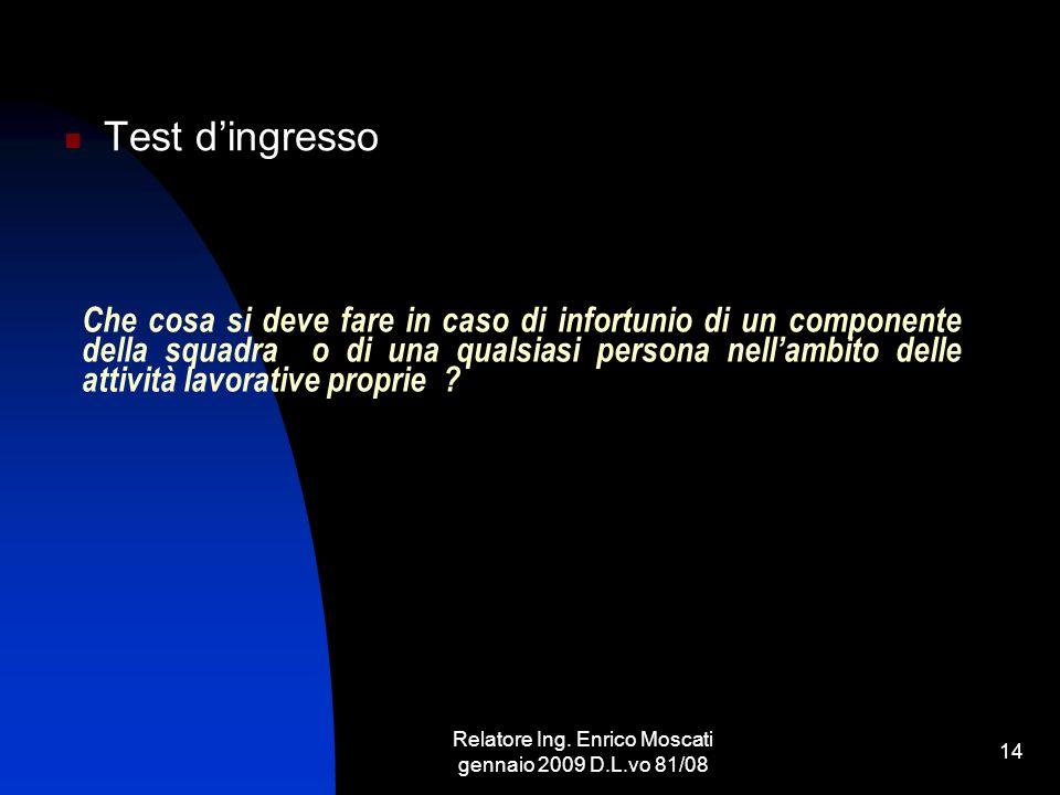 Relatore Ing. Enrico Moscati gennaio 2009 D.L.vo 81/08 14 Che cosa si deve fare in caso di infortunio di un componente della squadra o di una qualsias