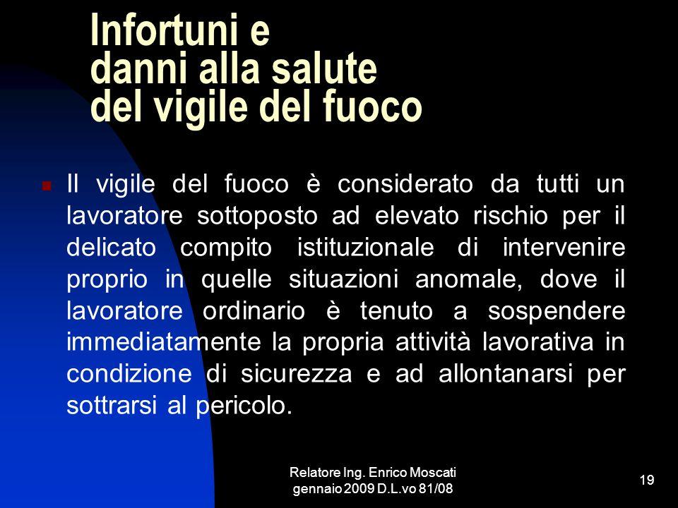 Relatore Ing. Enrico Moscati gennaio 2009 D.L.vo 81/08 19 Infortuni e danni alla salute del vigile del fuoco Il vigile del fuoco è considerato da tutt