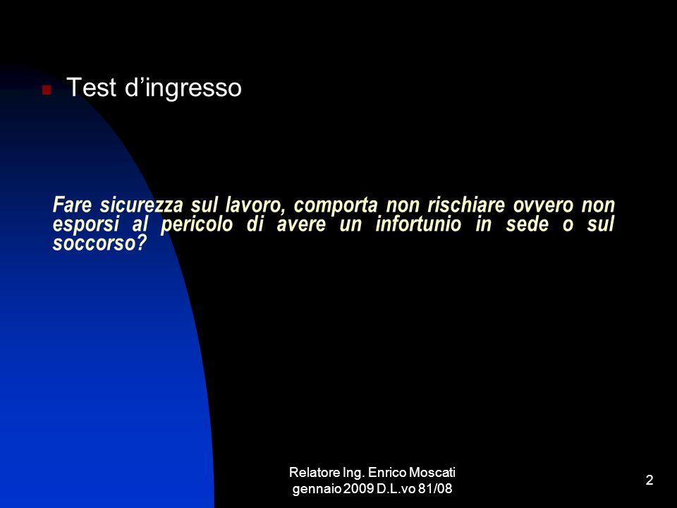 Relatore Ing. Enrico Moscati gennaio 2009 D.L.vo 81/08 2 Fare sicurezza sul lavoro, comporta non rischiare ovvero non esporsi al pericolo di avere un
