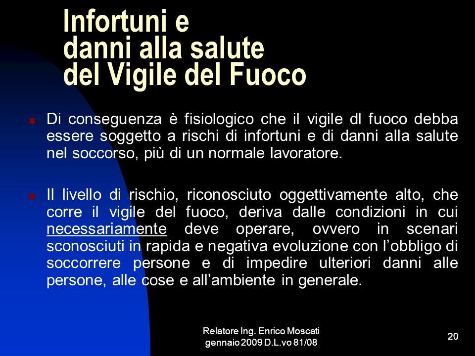 Relatore Ing. Enrico Moscati gennaio 2009 D.L.vo 81/08 20 Infortuni e danni alla salute del Vigile del Fuoco Di conseguenza è fisiologico che il vigil