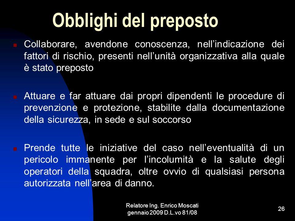 Relatore Ing. Enrico Moscati gennaio 2009 D.L.vo 81/08 26 Obblighi del preposto Collaborare, avendone conoscenza, nellindicazione dei fattori di risch