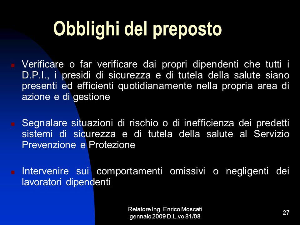 Relatore Ing. Enrico Moscati gennaio 2009 D.L.vo 81/08 27 Obblighi del preposto Verificare o far verificare dai propri dipendenti che tutti i D.P.I.,