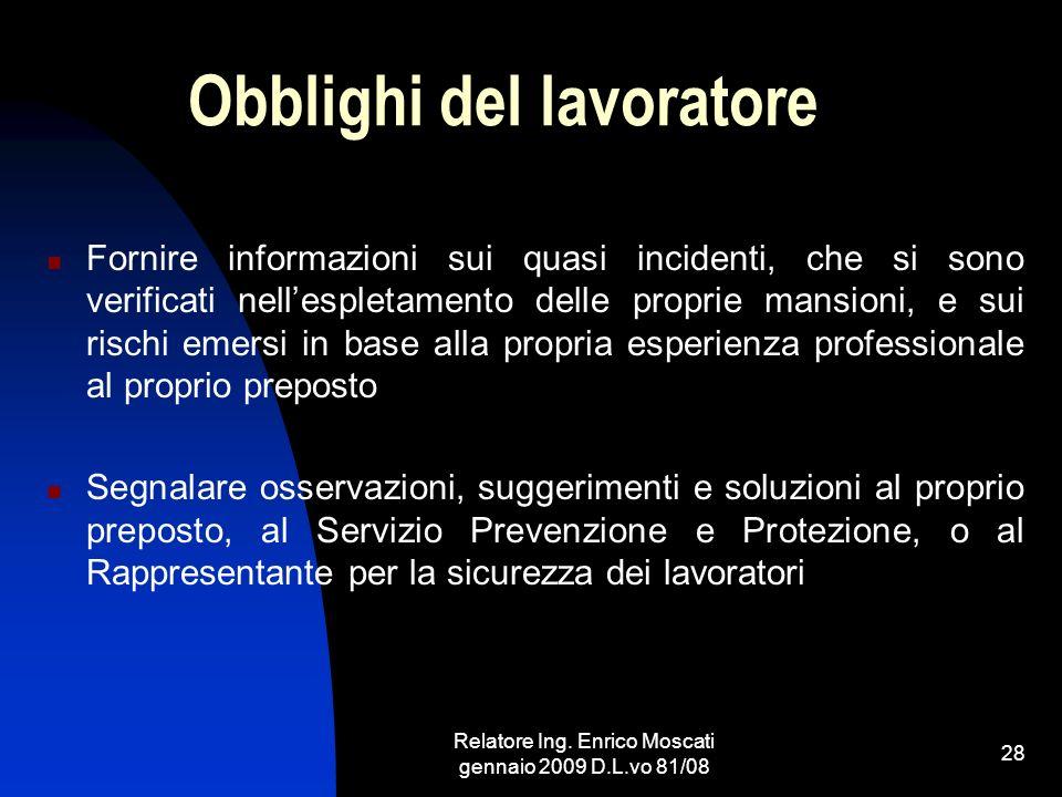 Relatore Ing. Enrico Moscati gennaio 2009 D.L.vo 81/08 28 Obblighi del lavoratore Fornire informazioni sui quasi incidenti, che si sono verificati nel