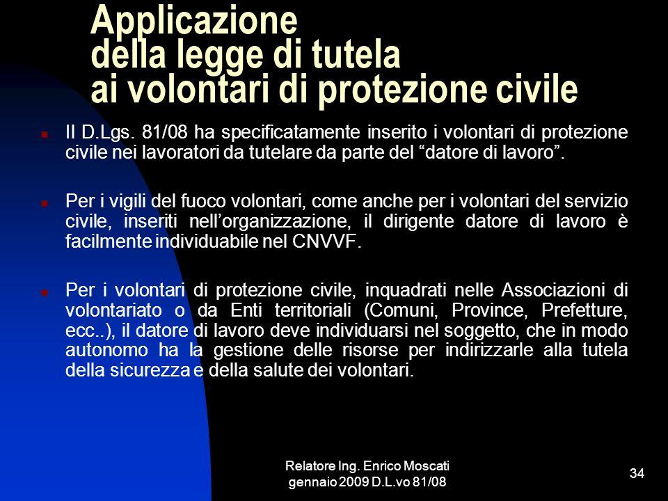Relatore Ing. Enrico Moscati gennaio 2009 D.L.vo 81/08 34 Applicazione della legge di tutela ai volontari di protezione civile Il D.Lgs. 81/08 ha spec