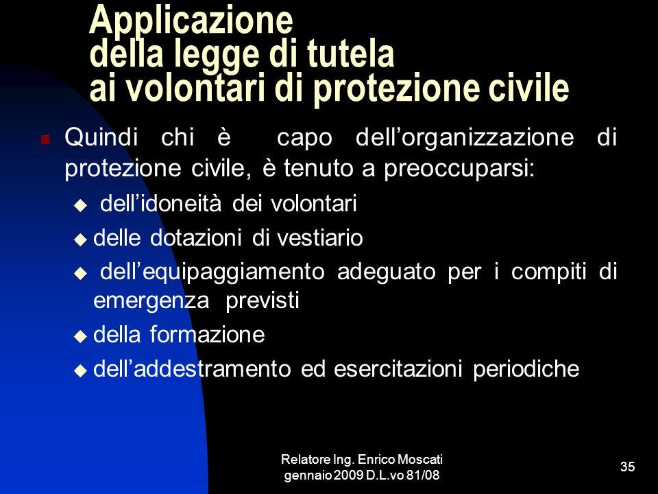 Relatore Ing. Enrico Moscati gennaio 2009 D.L.vo 81/08 35 Applicazione della legge di tutela ai volontari di protezione civile Quindi chi è capo dello