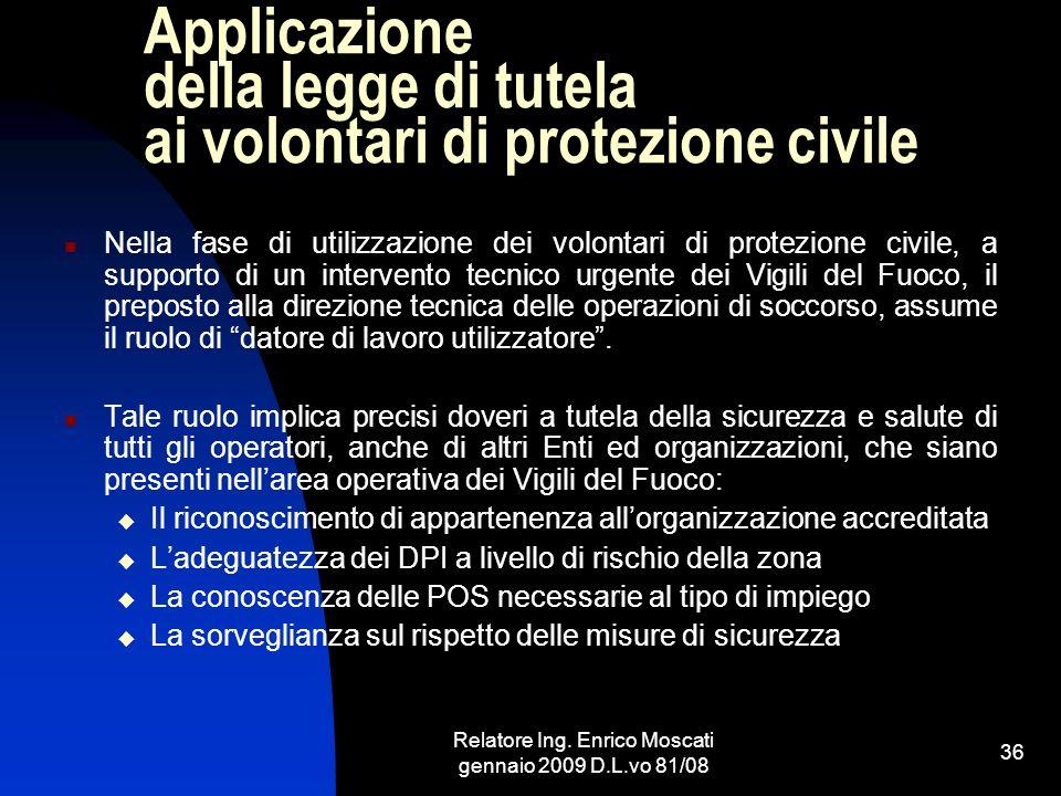 Relatore Ing. Enrico Moscati gennaio 2009 D.L.vo 81/08 36 Applicazione della legge di tutela ai volontari di protezione civile Nella fase di utilizzaz