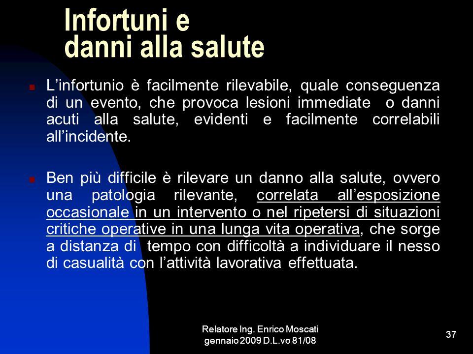 Relatore Ing. Enrico Moscati gennaio 2009 D.L.vo 81/08 37 Infortuni e danni alla salute Linfortunio è facilmente rilevabile, quale conseguenza di un e