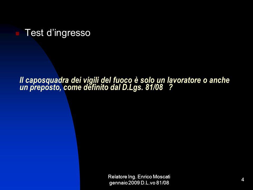 Relatore Ing. Enrico Moscati gennaio 2009 D.L.vo 81/08 4 Il caposquadra dei vigili del fuoco è solo un lavoratore o anche un preposto, come definito d