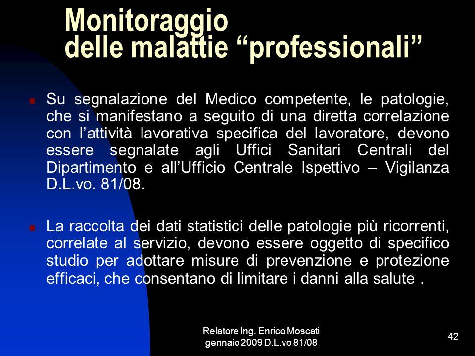 Relatore Ing. Enrico Moscati gennaio 2009 D.L.vo 81/08 42 Monitoraggio delle malattie professionali Su segnalazione del Medico competente, le patologi