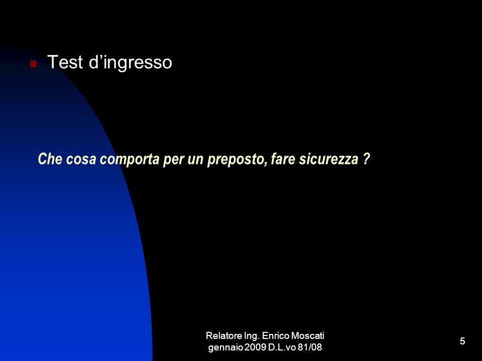 Relatore Ing. Enrico Moscati gennaio 2009 D.L.vo 81/08 5 Che cosa comporta per un preposto, fare sicurezza ? Test dingresso