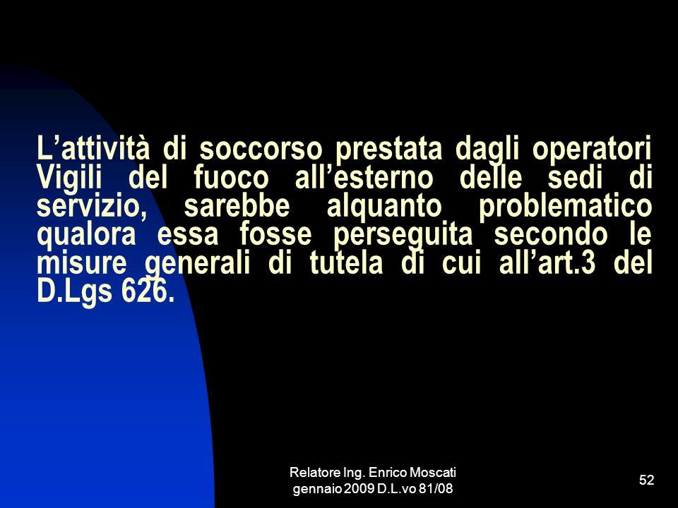 Relatore Ing. Enrico Moscati gennaio 2009 D.L.vo 81/08 52 Lattività di soccorso prestata dagli operatori Vigili del fuoco allesterno delle sedi di ser