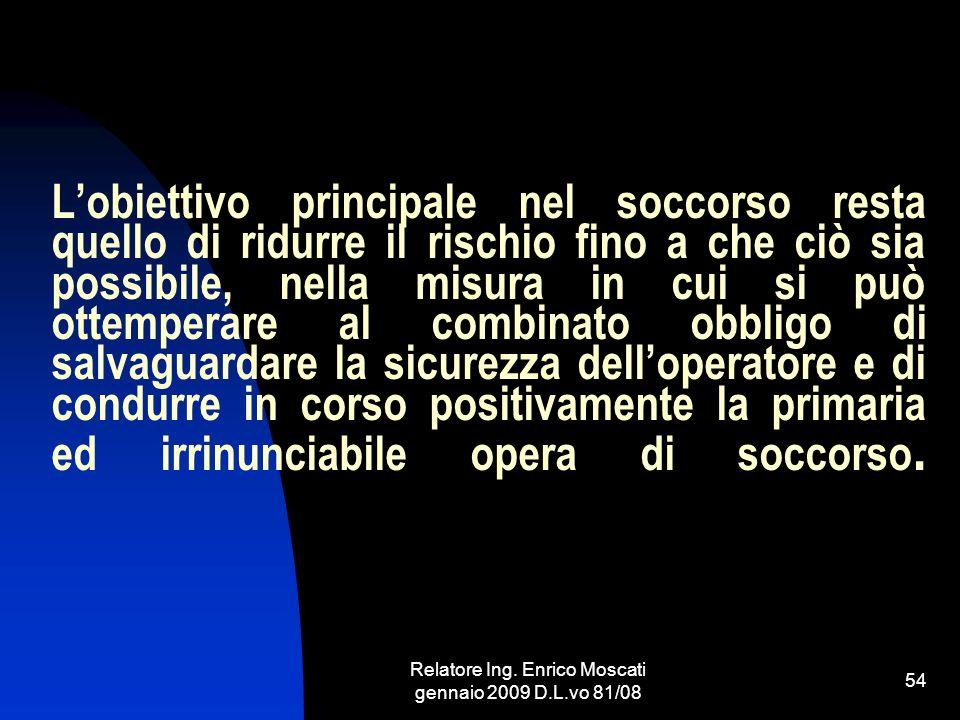 Relatore Ing. Enrico Moscati gennaio 2009 D.L.vo 81/08 54 Lobiettivo principale nel soccorso resta quello di ridurre il rischio fino a che ciò sia pos