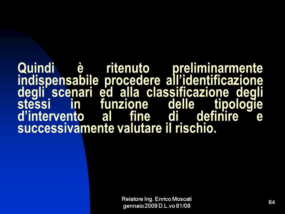 Relatore Ing. Enrico Moscati gennaio 2009 D.L.vo 81/08 64 Quindi è ritenuto preliminarmente indispensabile procedere allidentificazione degli scenari